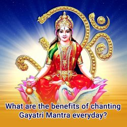 What are the benefits of chanting Gayatri Mantra everyday