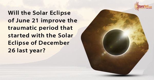 Will the Solar Eclipse of June 21 improve the traumatic period that started with the Solar Eclipse of December 26 last year?